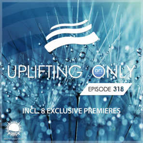 Uplifting Only Episode 318 [All Instrumental] (With 8 World Premieres)