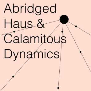 Abridged Haus, Calamitous Dynamics