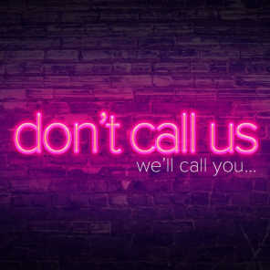 DON'T CALL US, WE'LL CALL YOU