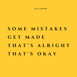 Some Mistakes Get Made That's Alright That's Okay