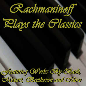 Rachmaninoff Plays the Classics: Featuring Works By Bach, Mozart, Beethoven and More