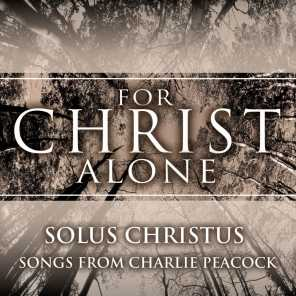 For Christ Alone: Solus Christus (Songs from Charlie Peacock)