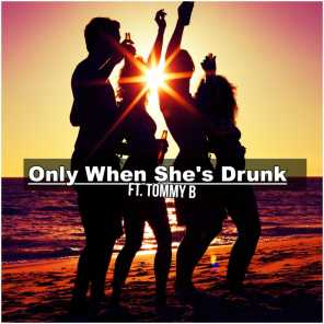 Only When She's Drunk (feat. Tommy B)