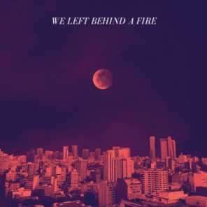 We Left Behind A Fire