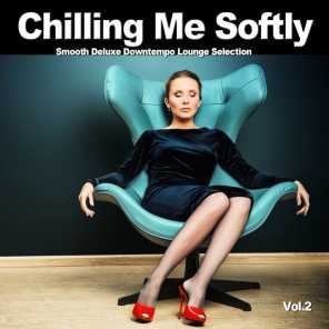 Chilling Me Softly, Vol.2 (Smooth Deluxe Downtempo Lounge Selection)