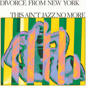 Divorce from New York Presents This Ain't Jazz No More