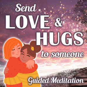 Send Love and Hugs to Someone Guided Meditation