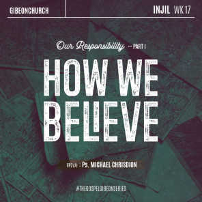 The Gospel 17 - Our Responsibility Part 1: How We Believe