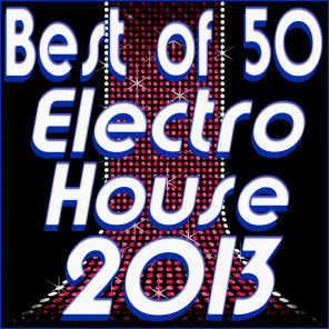 Best of 50 Electro House 2013 (Electro House Dance Club Hits Electronic Experience)