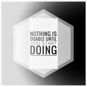 Nothing Is Doable Until You Start Doing