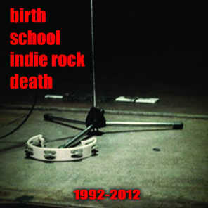 Birth School Indie Rock Death (1992-2012)