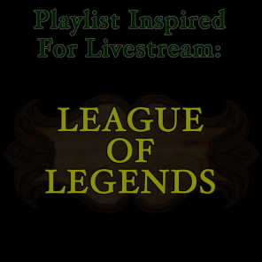Playlist Inspired for Livestream: League of Legends