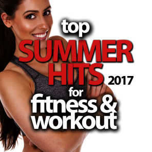 Top Summer Hits 2017 for Fitness & Workout