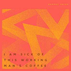 I Am Sick Of This Working Man's Coffee