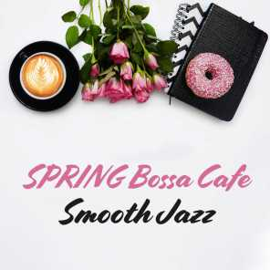SPRING Bossa Cafe: Smooth Jazz - Relaxation Music for Sunny Day, Coffee Break & Positive Feelings